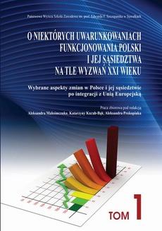 O niektórych uwarunkowaniach funkcjonowania Polski i jej sąsiedztwa na tle wyzwań XXI wieku. T. 1. Wybrane aspekty zmian w Polsce i jej sąsiedztwie po integracji z Unią Europejską