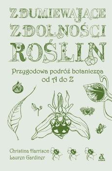 Zdumiewające zdolności roślin. Przygodowa podróż botaniczna od A do Z