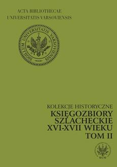 Księgozbiory szlacheckie XVI-XVII wieku. Kolekcje historyczne. T. 2