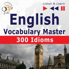 English Vocabulary Master for Intermediate / Advanced Learners – Listen & Learn to Speak: 300 Idioms (Proficiency Level: B2-C1)