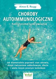 Choroby autoimmunologiczne – holistyczne uzdrawianie. Jak diametralnie poprawić stan zdrowia, dzięki ćwiczeniom oddechowym, diecie i wielu innym prostym technikom