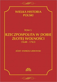 Wielka historia Polski Tom 5 Rzeczpospolita w dobie złotej wolności (1648-1763)