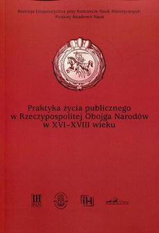 Praktyka życia publicznego w Rzeczypospolitej Obojga Narodów w XVI-XVIII wieku