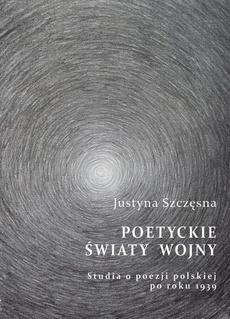 Poetyckie światy wojny. Studia o poezji polskiej po roku 1939