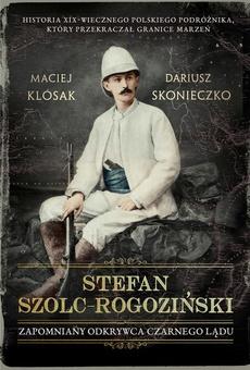 Stefan-Szolc Rogoziński. Zapomniany odkrywca Czarnego Lądu