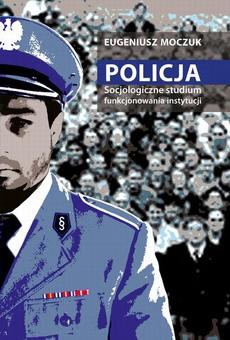 Policja. Socjologiczne studium funkcjonowania instytucji