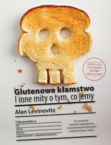 Glutenowe kłamstwo. I inne mity o tym, co jemy