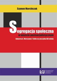 Segregacja społeczna w mieście postsocjalistycznym. Bukareszt, Warszawa i Tallin na początku XXI wieku