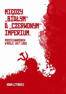 """Miedzy """"białym"""" a """"czerwonym"""" Imperium. Rzecz o narodach w Rosji 1917-1922"""
