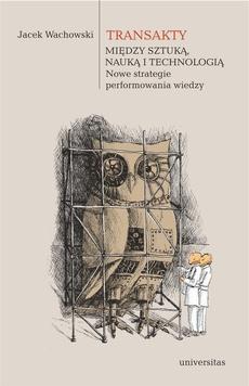 Transakty Między sztuką nauką i technologią Nowe strategie performowania wiedzy