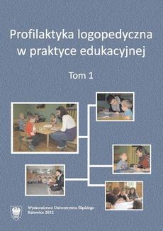 Profilaktyka logopedyczna w praktyce edukacyjnej. T. 1