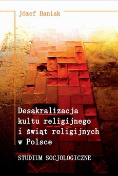 Desakralizacja kultu religijnego i świąt religijnych w Polsce. Studium socjologiczne