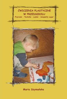 Ćwiczenia plastyczne w przedszkolu. Przyroda - Technika – Ludzie. Konspekty