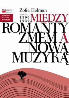 Historia Muzyki Polskiej. Tom VI: Między Romantyzmem a Nową Muzyką 1900 - 1939