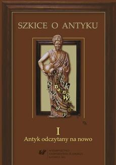 """Szkice o antyku. T. 1: Antyk odczytany na nowo - 11 """"Aut ille aut iste Alexander fuisse opinatur"""" – postać bohatera tytułowego w """"Le Roman d'Alexandre"""" autorstwa Aleksandra z Paryża"""
