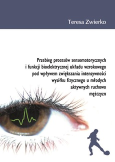 Przebieg procesów sensomotorycznych i funkcji bioelektrycznej układu wzrokowego pod wpływem zwiększania intensywności wysiłku fizycznego u młodych aktywnych ruchowo mężczyzn