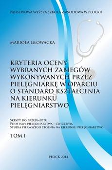 Kryterium oceny wybranych zabiegów wykonywanych przez pielęgniarkę w oparciu o standard kształcenia na kierunku pielęgniarstwo. Tom 1