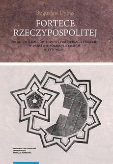 Fortece Rzeczypospolitej. Studium z dziejów budowy fortyfikacji stałych w państwie polsko-litewskim w XVII wieku