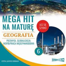 Mega hit na maturę. Geografia 6. Przemysł. Globalizacja. Współpraca międzynarodowa