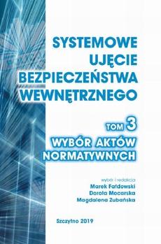 Systemowe ujęcie bezpieczeństwa wewnętrznego. Wybór aktów normatywnych, t. 3.