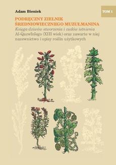 Podręczny zielnik średniowiecznego muzułmanina. Księga dziwów stworzenia i cudów istnienia Al-Qazwiniego (XIII wiek) oraz zawarte w niej nazewnictwo i opisy roślin użytkowych, tom I.