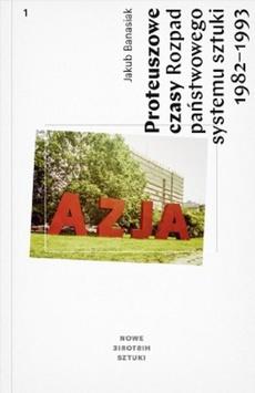 Proteuszowe czasy. Rozpad państwowego systemu sztuki 1982–1993. Stan wojenny, druga odwilż, transformacja ustrojowa