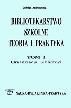 Bibliotekarstwo szkolne: teoria i praktyka. Tom 1. Organizacja biblioteki