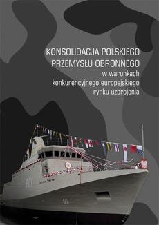 Konsolidacja polskiego przemysłu obronnego w warunkach konkurencyjnego europejskiego rynku uzbrojenia