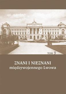 Znani i nieznani międzywojennego Lwowa. Studia i materiały, t. 5