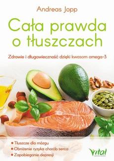 Cała prawda o tłuszczach. Zdrowie i długowieczność dzięki kwasom omega-3