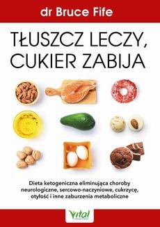 Tłuszcz leczy, cukier zabija. Dieta ketogeniczna eliminująca choroby neurologiczne, sercowo-naczyniowe, cukrzycę, otyłość i inne zaburzenia metaboliczne