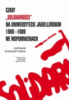 """Czasy """"Solidarności"""" na Uniwersytecie Jagiellońskim 1980-1989 we wspomnieniach"""