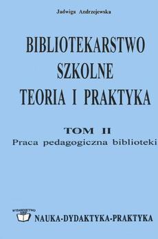 Bibliotekarstwo szkolne: teoria i praktyka. Tom 2. Praca pedagogiczna biblioteki