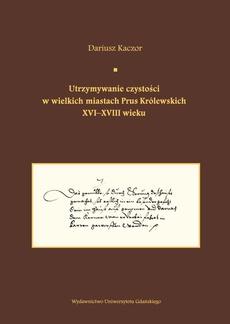 Utrzymywanie czystości w wielkich miastach Prus Królewskich XVI-XVIII wieku. Studium z dziejów kult