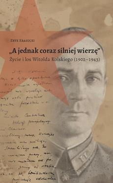 """""""A jednak coraz silniej wierzę"""". Życie i los Witolda Kolskiego (1902–1943)"""