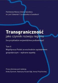 Transgraniczność jako czynnik rozwoju regionu (na przykładzie województwa podlaskiego. T. 2. Współpraca Polski ze wschodnim sąsiedztwem gospodarczym - wybrane aspekty