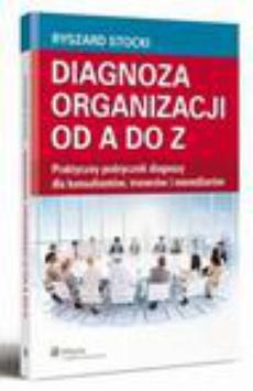 Diagnoza organizacji od A do Z. Praktyczny podręcznik diagnozy dla konsultantów, trenerów i menedżerów