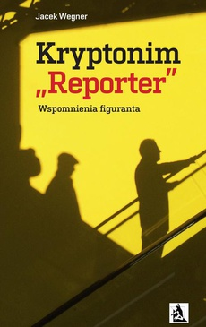 """Kryptonim """"Reporter"""". Wspomnienia figuranta"""