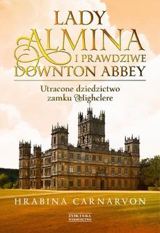 Lady Almina i prawdziwe Downton Abbey. Utracone dziedzictwo zamku Highclere.