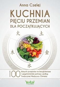 Kuchnia Pięciu Przemian dla początkujących. 100 łatwych przepisów na bezglutenowe i wegetariańskie potrawy według Tradycyjnej Medycyny Chińskiej
