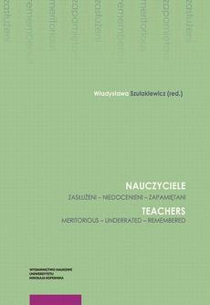 Nauczyciele. Zasłużeni – niedocenieni – zapamiętani. Teachers. Meritorious – underrated – remembered