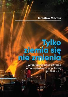 """""""Tylko ziemia się nie zmienia"""" Poznań 2020 Jarosław Macała Wyobrażenia geopolityczne w polskiej muzyce popularnej po 1989 roku - """"Obcy"""" i """"gorszy"""" Wschód"""
