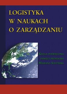 Logistyka w naukach o zarządzaniu. Księga poświęcona pamięci profesora Mariana Sołtysika