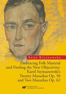 Embracing Folk Material and Finding the New Objectivity: Karol Szymanowski's Twenty Mazurkas op. 50 and Two Mazurkas op. 62 - 01 Rozdz. 1-3. Karol Szymanowski and the European Music of the 1920s; Die Neue Sachlichkeit: Hindemith, Stravinsky, Schoenberg; T