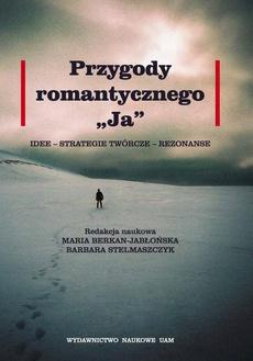 """Przygody romantycznego """"Ja"""". Idee - strategie twórcze - rezonanse"""