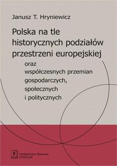 Polska na tle historycznych podziałów przestrzeni europejskiej oraz współczesnych przemian gospodarczych, społecznych i politycznych