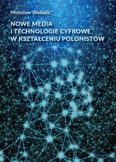 Nowe media i technologie cyfrowe w kształceniu polonistów