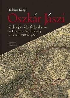 Oszkár Jászi. Z dziejów idei federalizmu w Europie Środkowej w latach 1900-1920