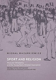 Sport and Religion. Muscular Christianity and the Young Men's Christian Association. Ideology, Activity and Expansion (Great Britain, the United States and Poland, 1857-1939)