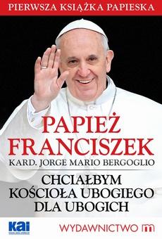 Papież Franciszek - Chciałbym Kościoła ubogiego dla ubogich